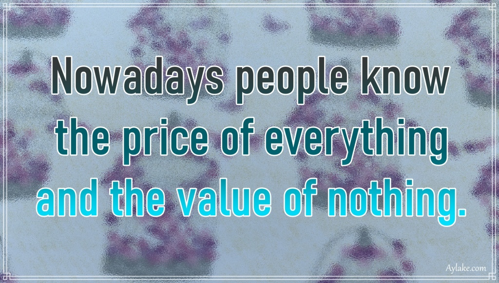 Deep quotes Nowadays people know the price of everything and the value of nothing Aylake