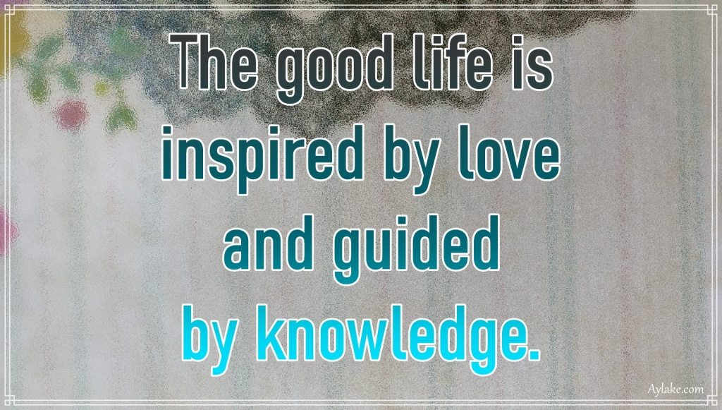 Deep quotes The good life is inspired by love and guided by knowledge Aylake