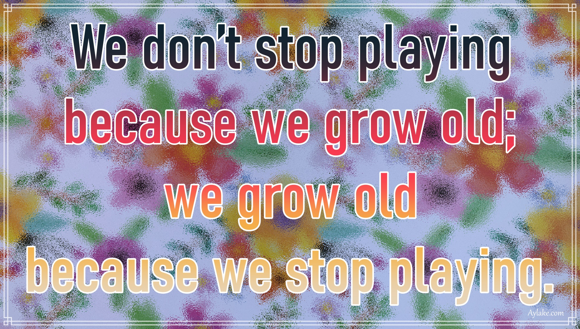 Deep quotes We do not stop playing because we grow old Aylake