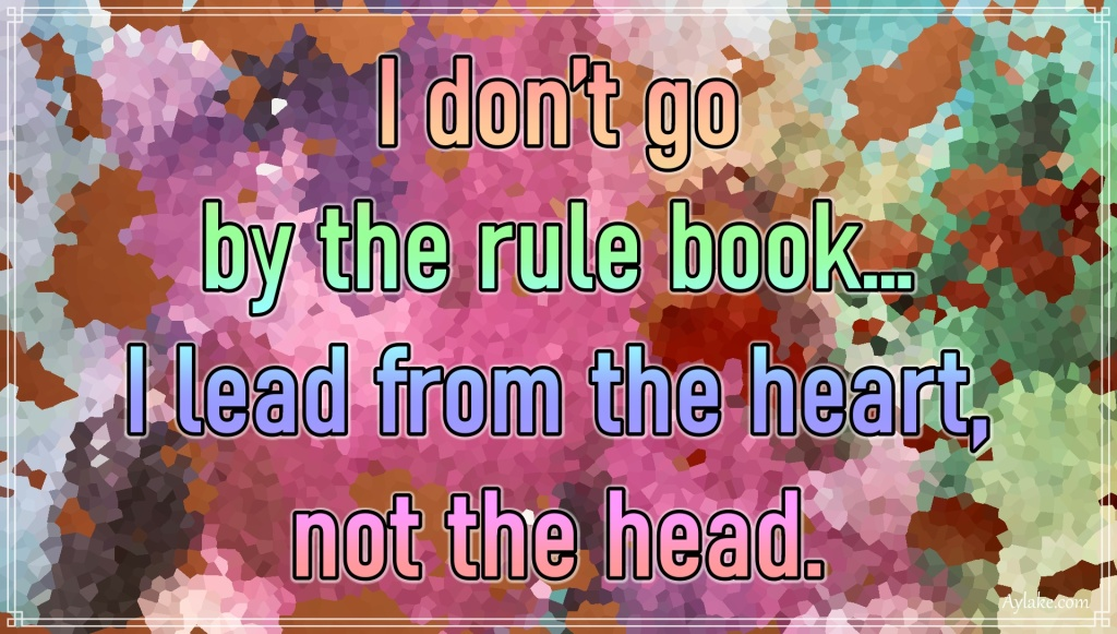 Famous quotes I dont go by the rule book I lead from the heart not the head Aylake