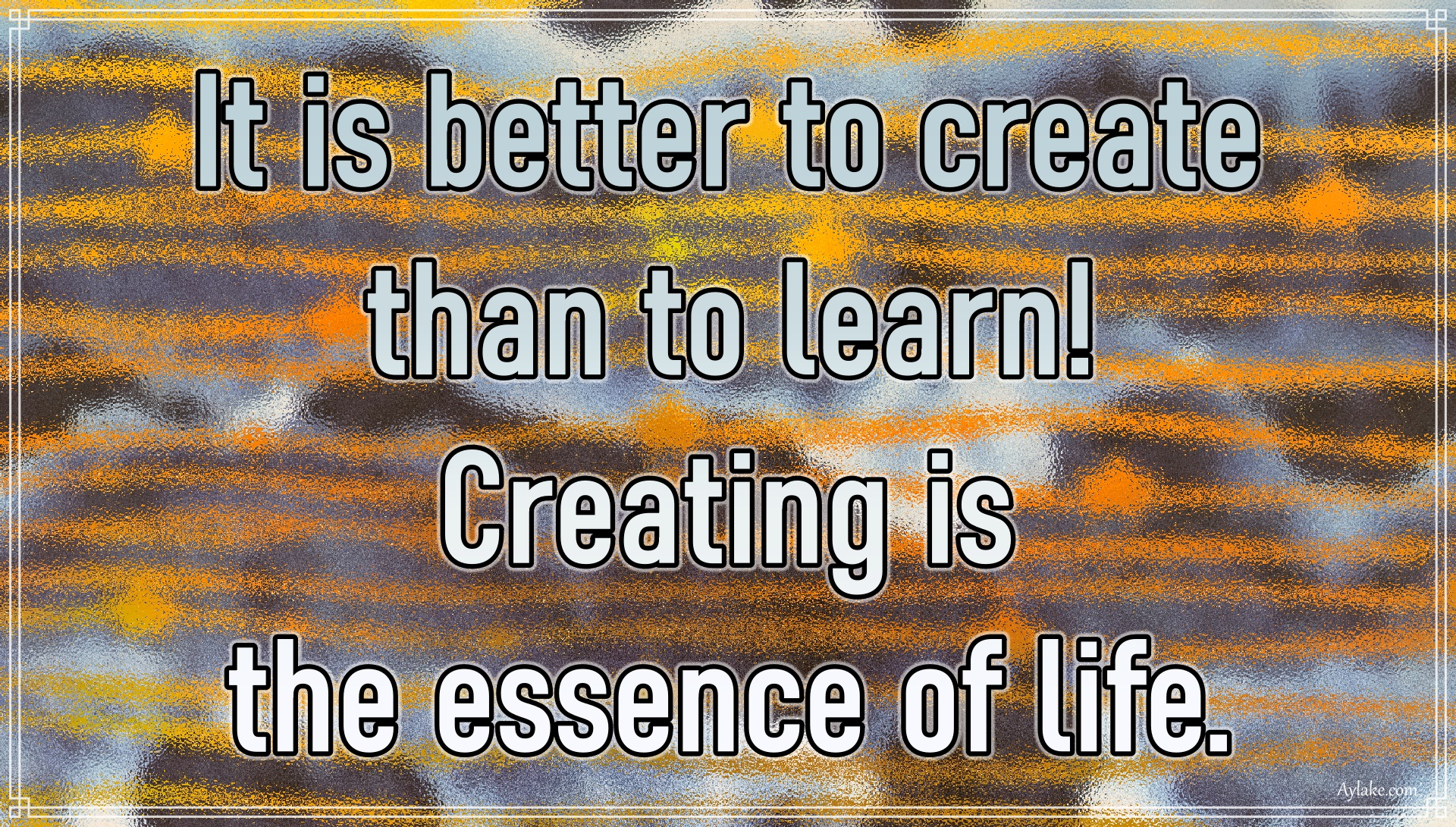 Famous quotes It is better to create than to learn Creating is the essence of life Aylake