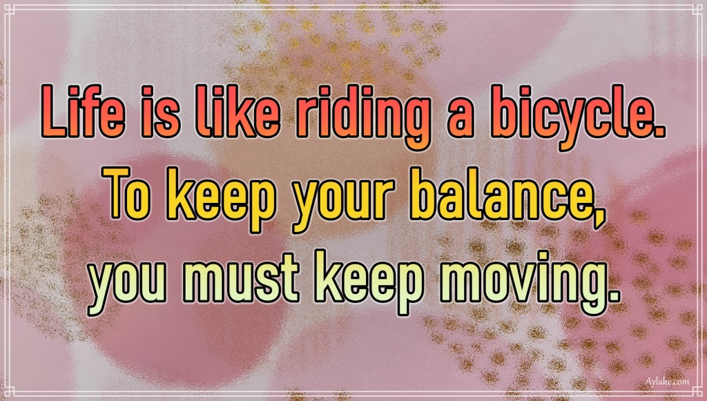Famous quotes Life is like riding a bicycle To keep your balance you must keep moving Aylake