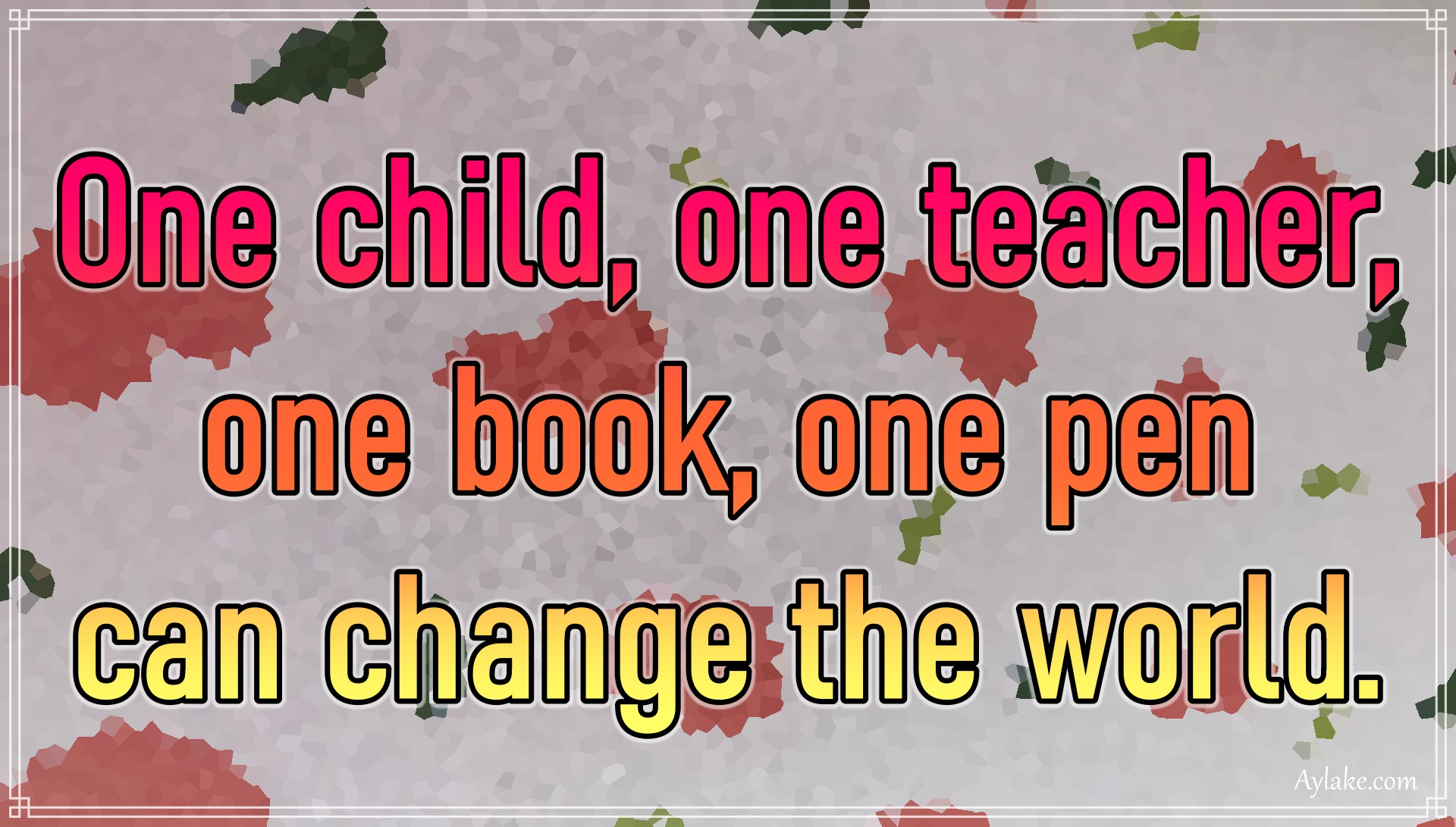 Famous quotes One child one teacher one book one pen can change the world Aylake