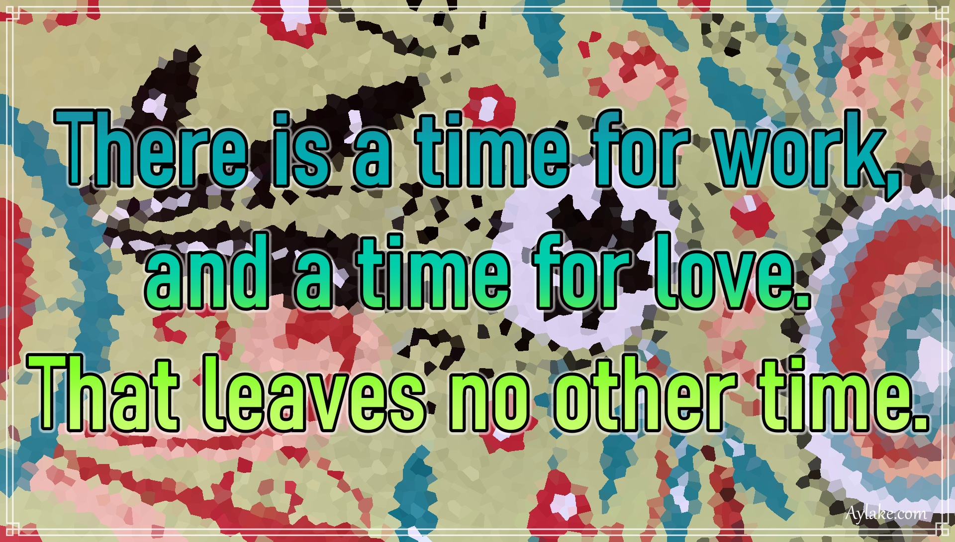 Famous quotes There is a time for work and a time for love That leaves no other time Aylake
