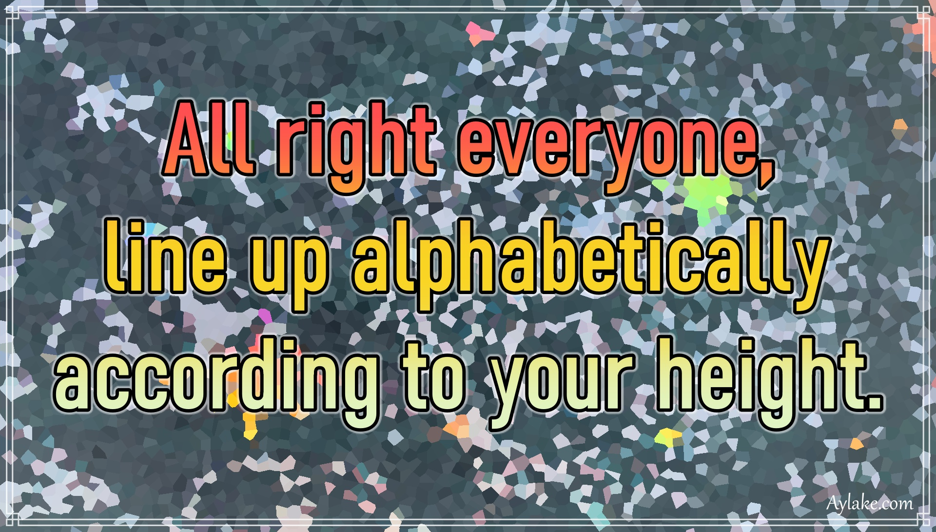 Funny quotes All right everyone line up alphabetically according to your height Aylake