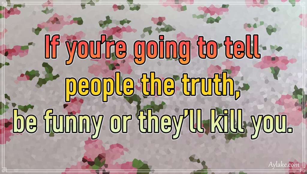 Funny quotes If you are going to tell people the truth funny or they will kill you Aylake