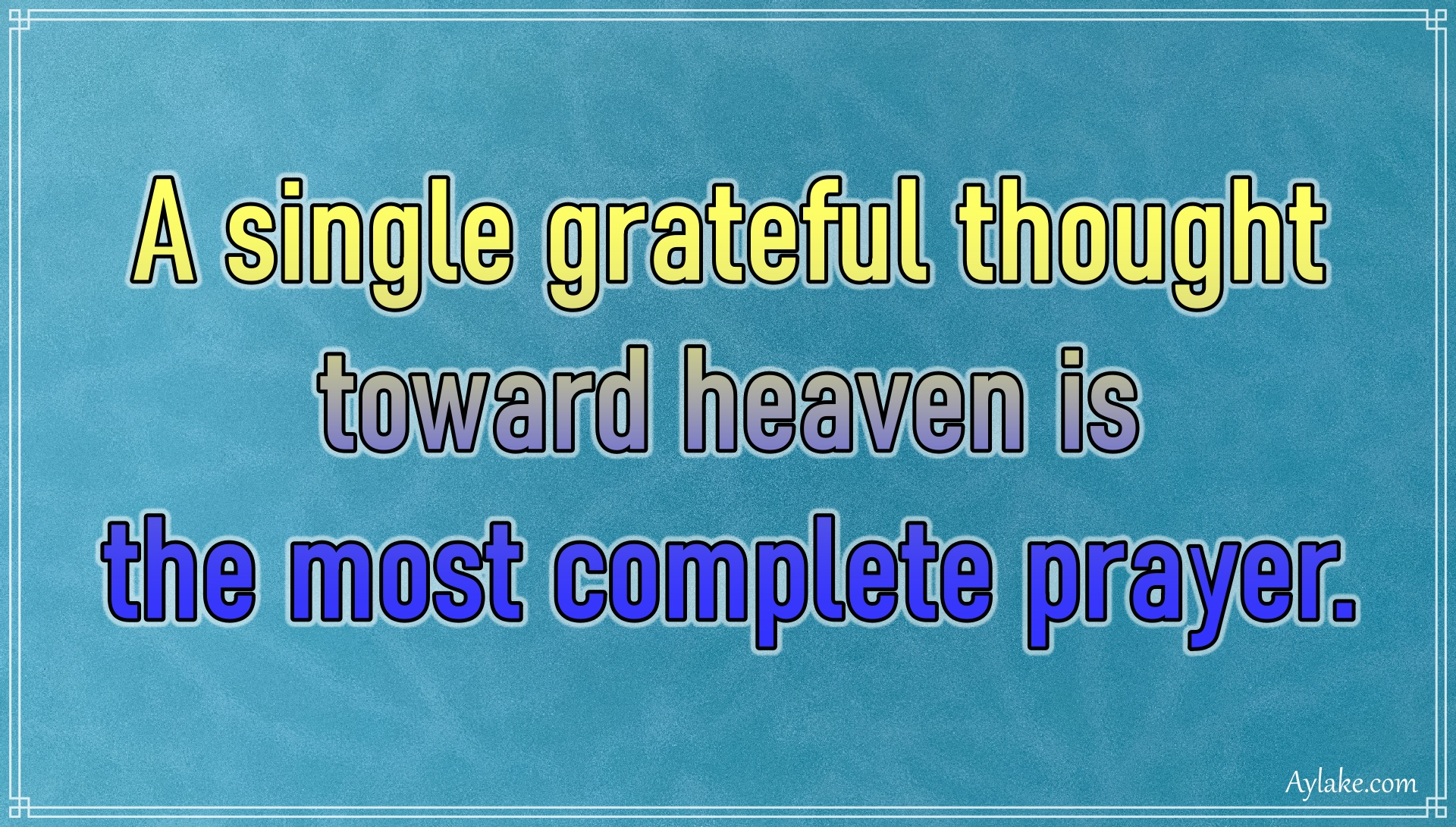Gratitude quotes A single grateful thought toward heaven is the most complete prayer Aylake