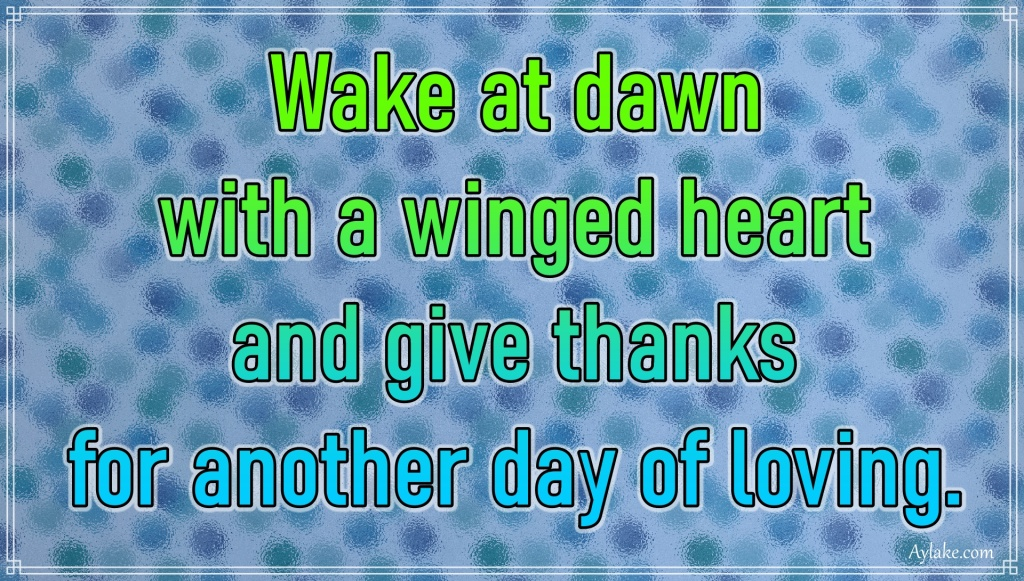 Gratitude quotes Wake at dawn with a winged heart and give thanks for another day of loving Aylake