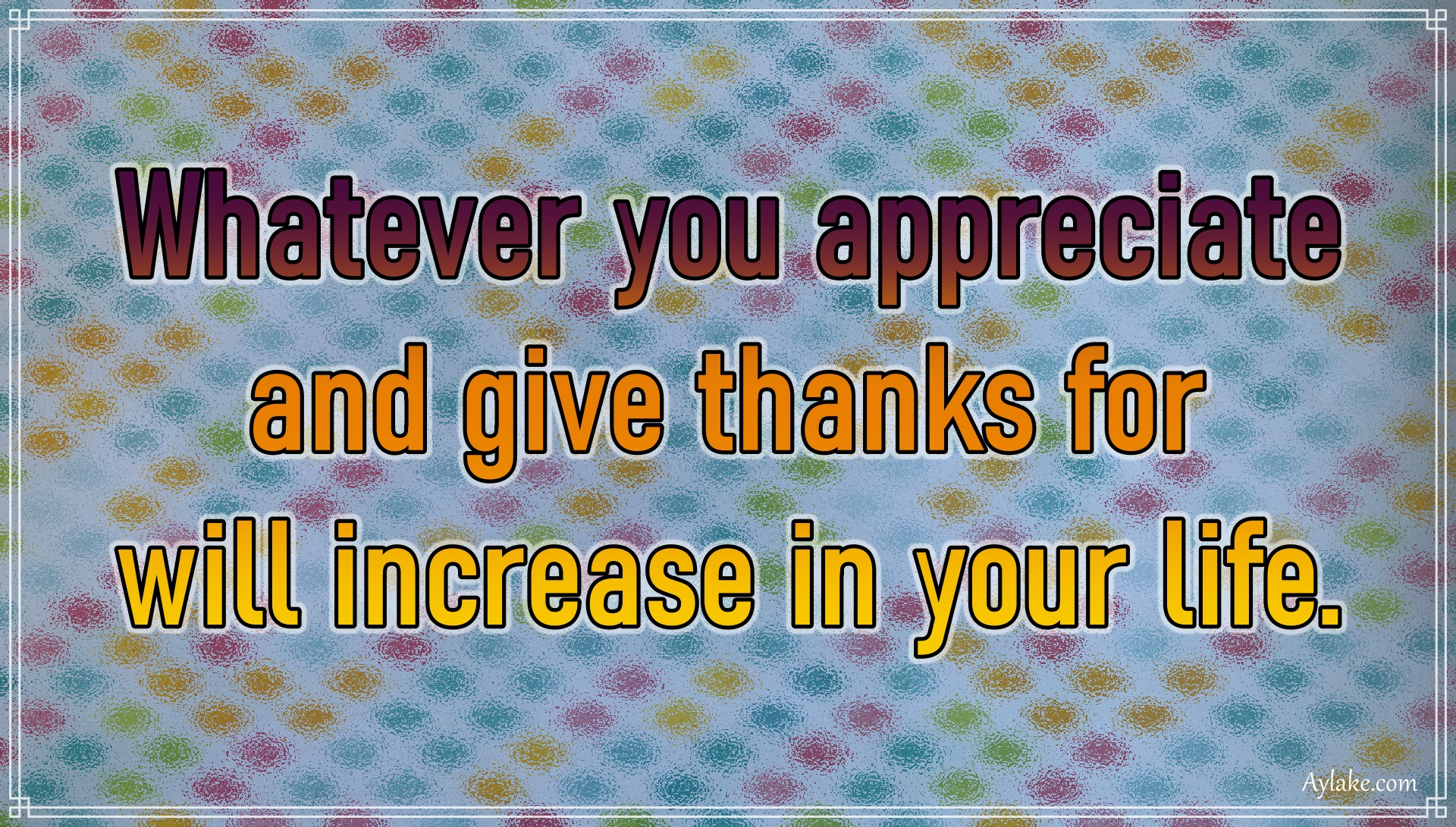 Gratitude quotes Whatever you appreciate and give thanks for will increase in your life Aylake