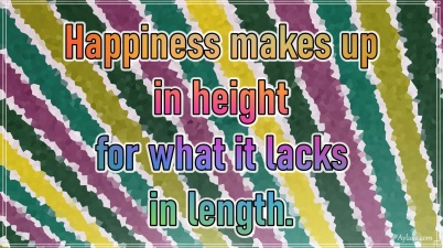 Happiness makes up in height for what is lacks in length Aylake