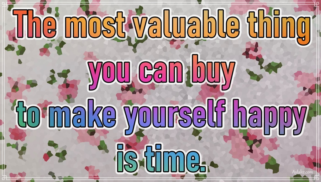 Happiness quotes The most valuable thing you can buy to make yourself happy is time Aylake