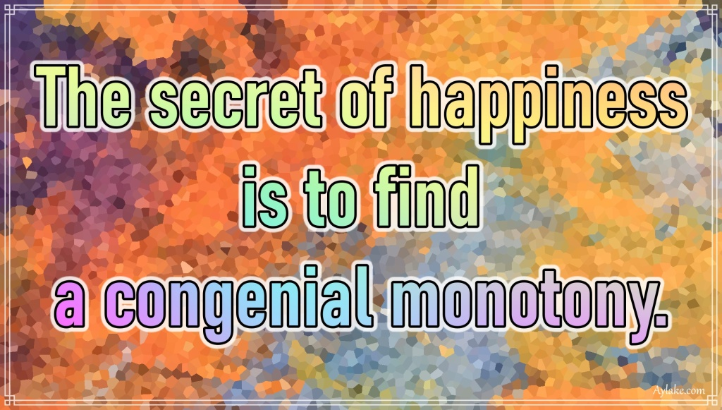 Happiness quotes The secret of happiness is to find a congenial monotony Aylake