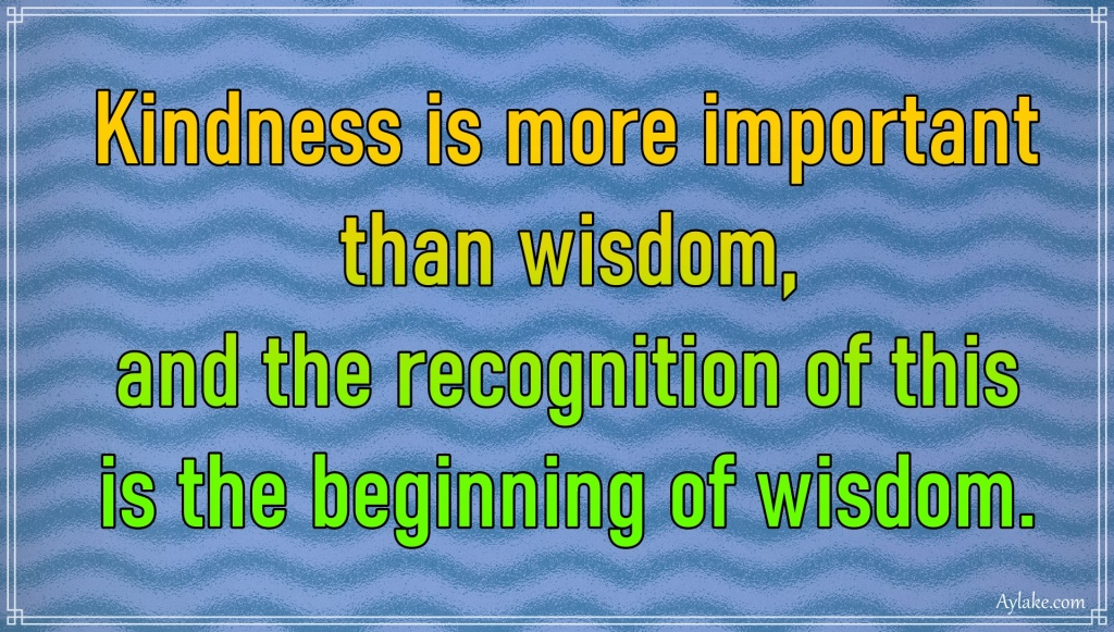 Kindness quotes Kindness is more important than wisdom and the recognition of this is tha beginning of wisdom Aylake