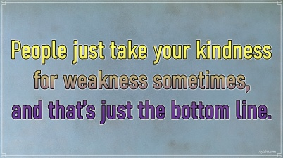 Kindness quotes People just take your kindness for weakness sometimes Aylake