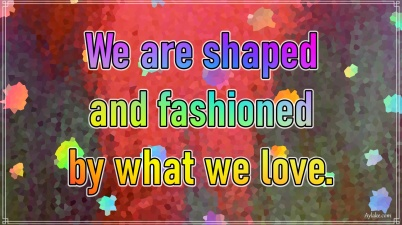 Life quotes We are shaped and fashioned by what we love Aylake