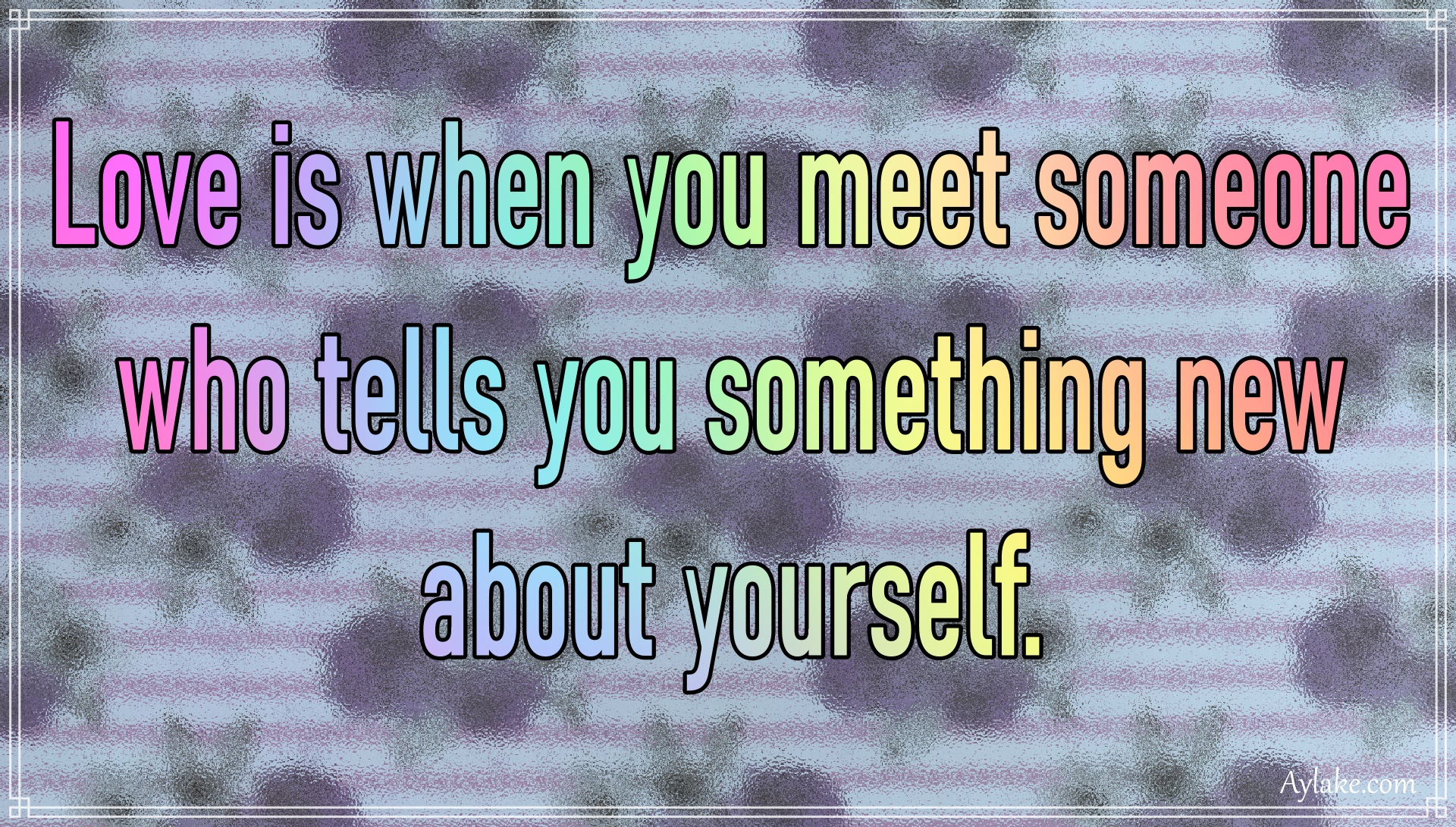 Love quotes Love is when you meet someone who tells you something new about yourself Aylake