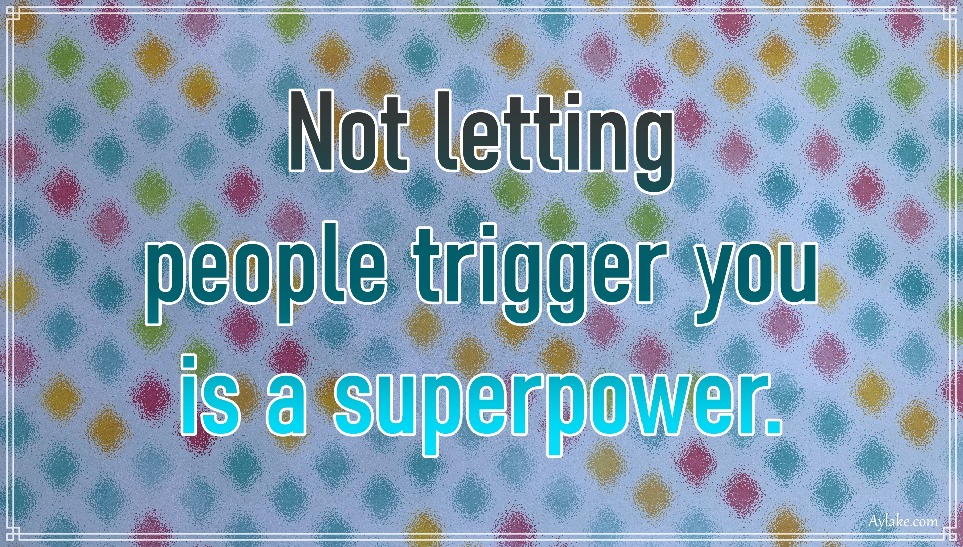 Powerful quotes Not letting people trigger you is a superpower Aylake
