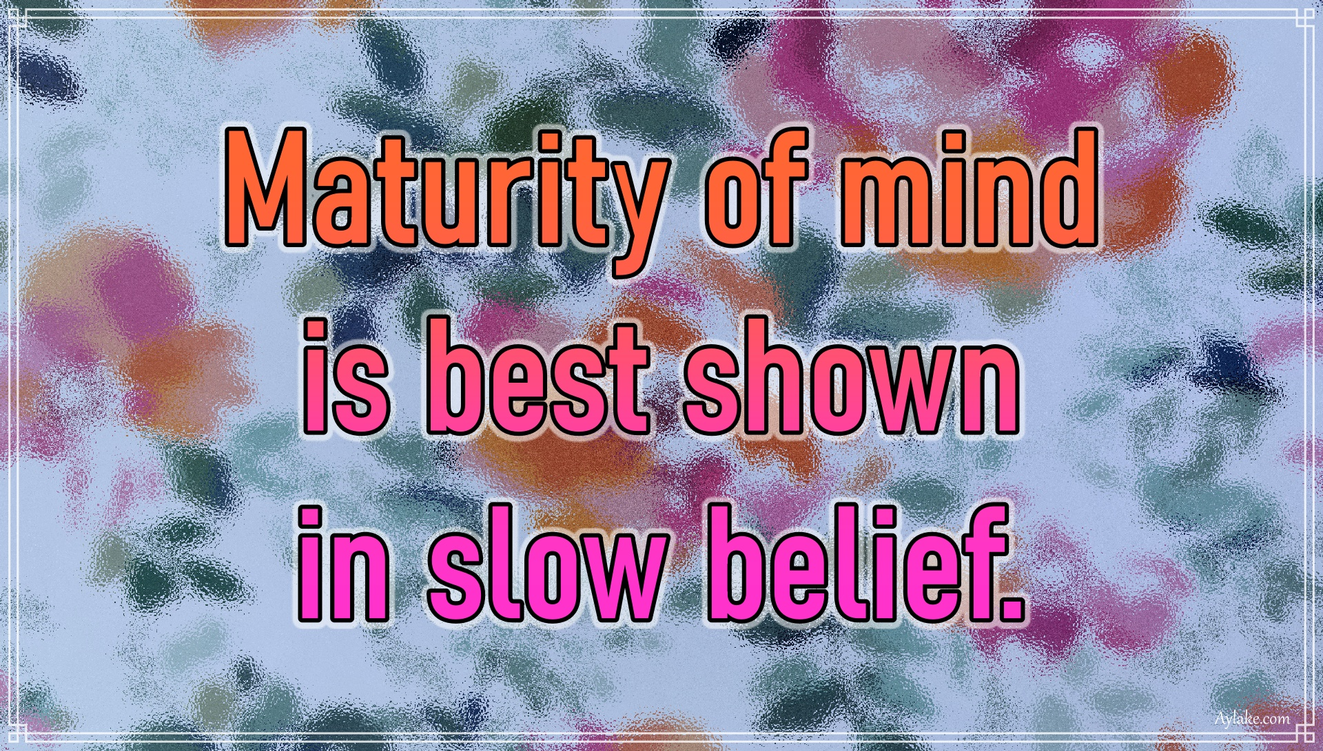 Wisdom quotes Maturity of mind is best shown in slow belief Aylake