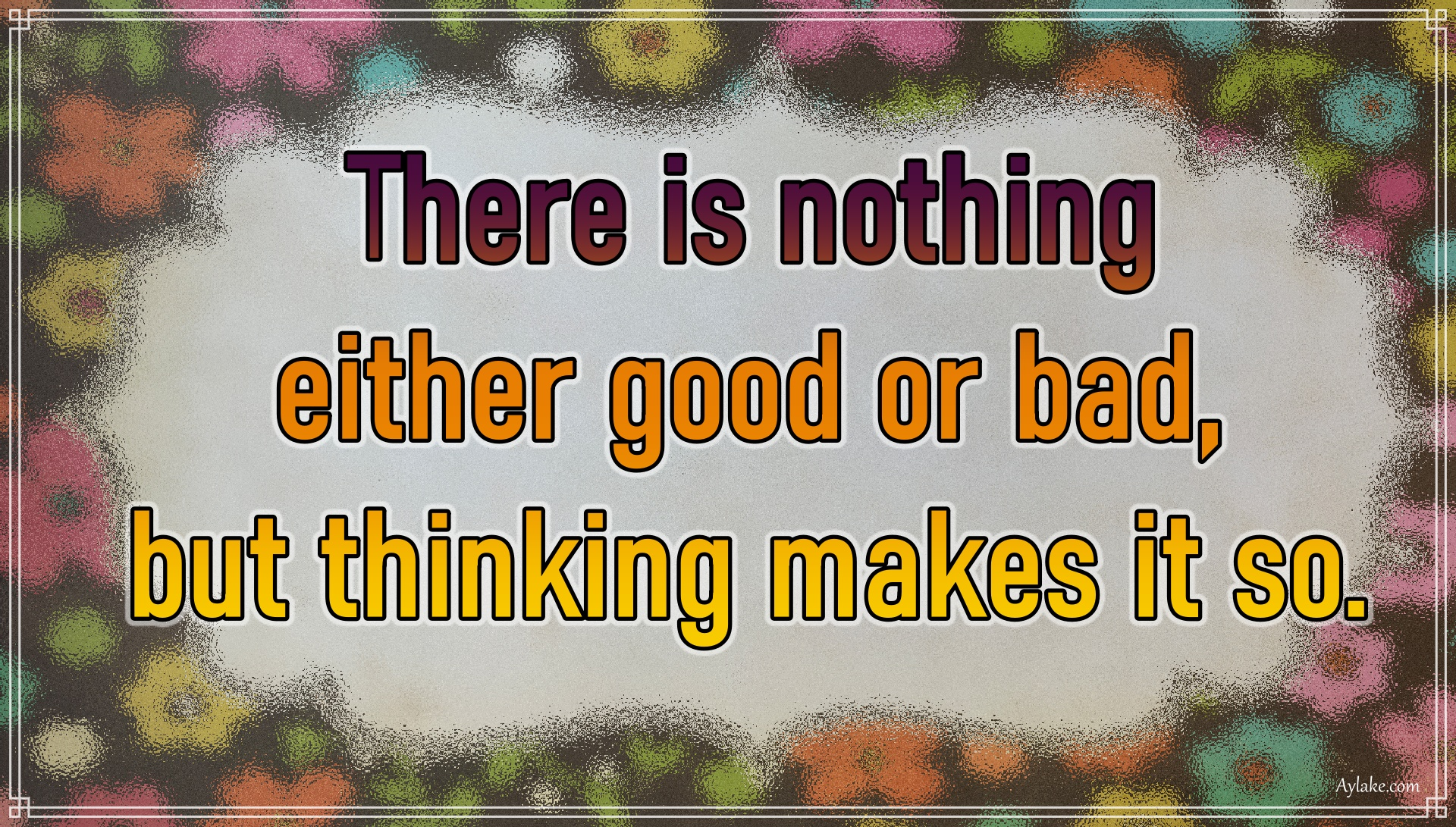 Wisdom quotes There is nothing either good or bad but thinking makes it so Aylake
