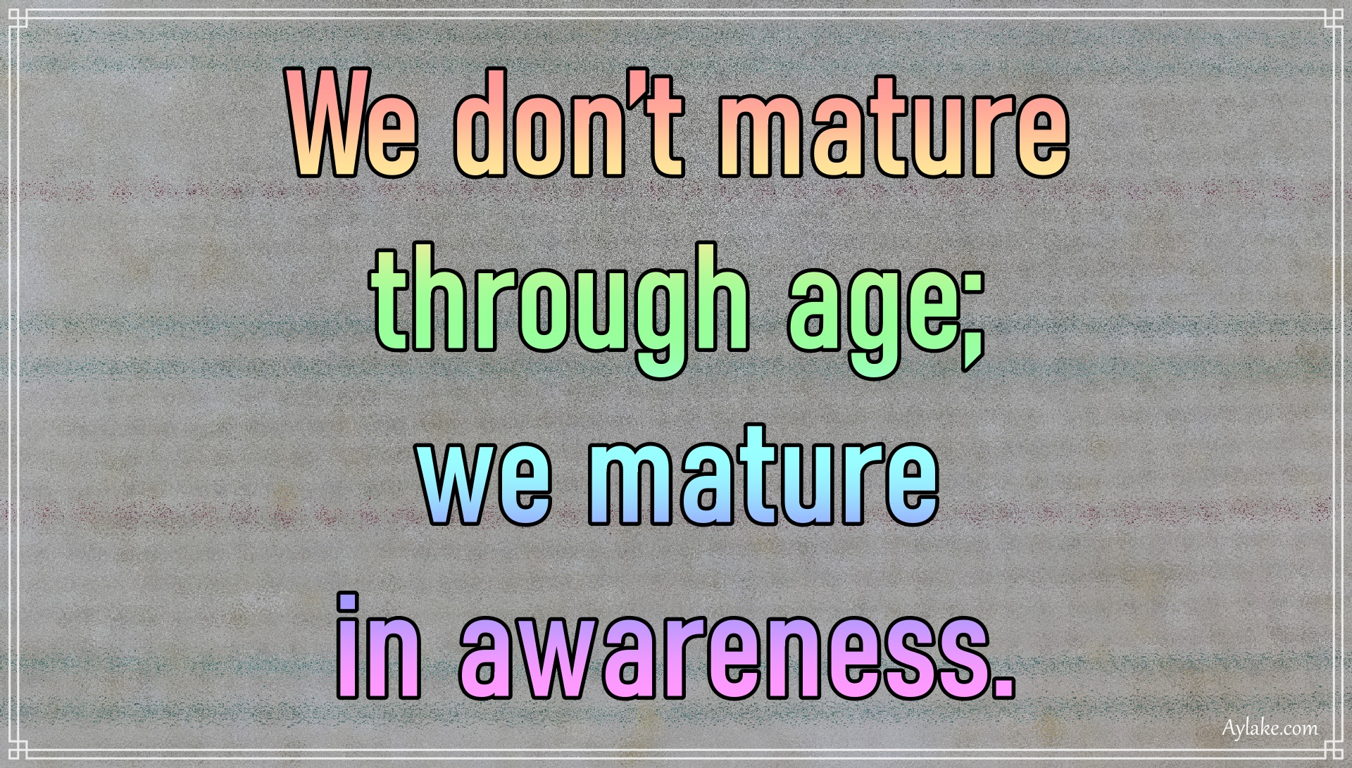 Wisdom quotes We do not mature through age Aylake