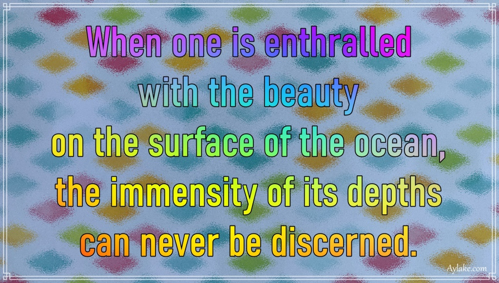 Wisdom quotes When one is enthralled with the beauty on the surface of the ocean Aylake