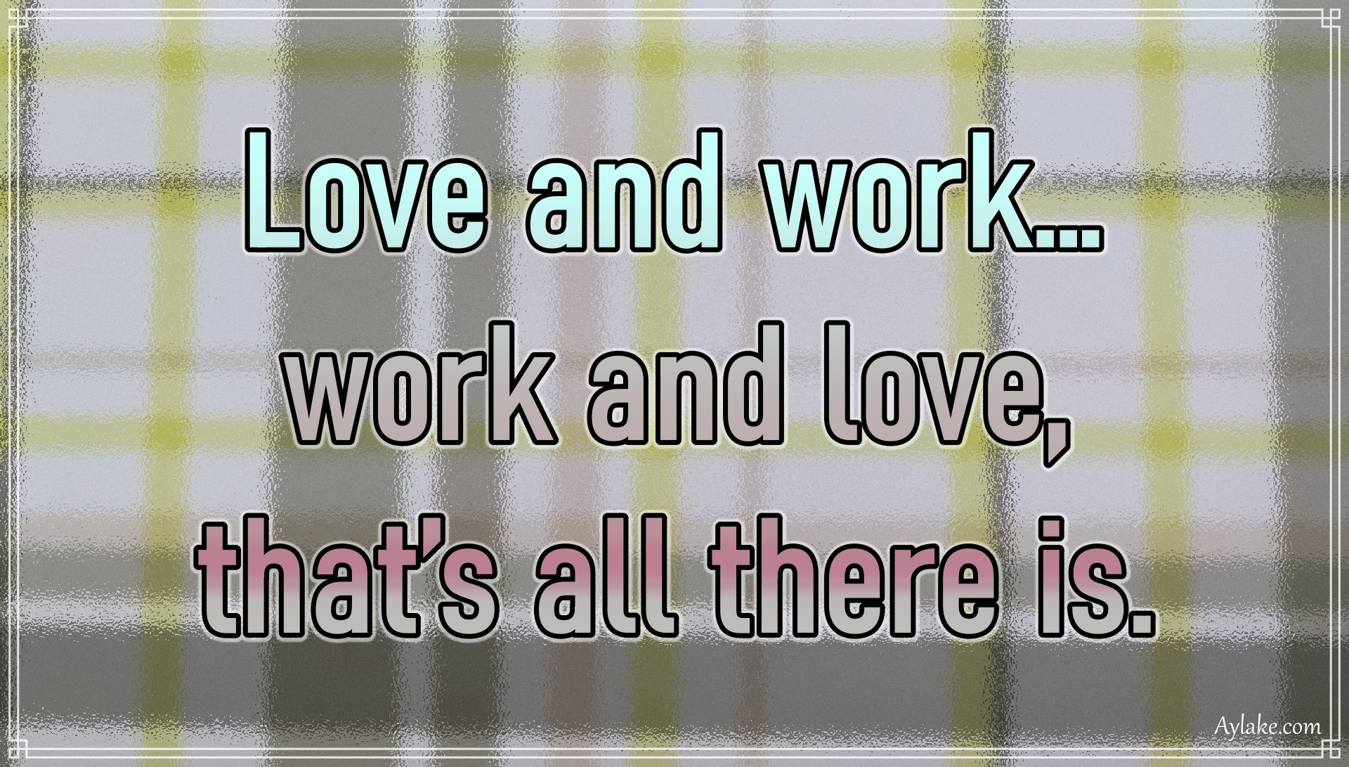 Wise quotes Love and work Work and love That is all there is Aylake