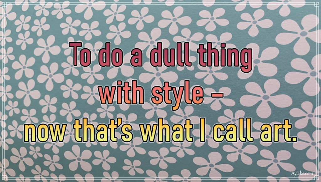 Wise quotes To do a dull thing with style Aylake