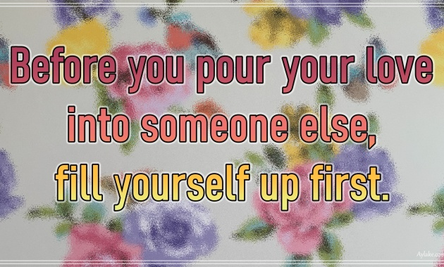 Wise quotes Before you pour your love into someone else fill yourself up first Aylake