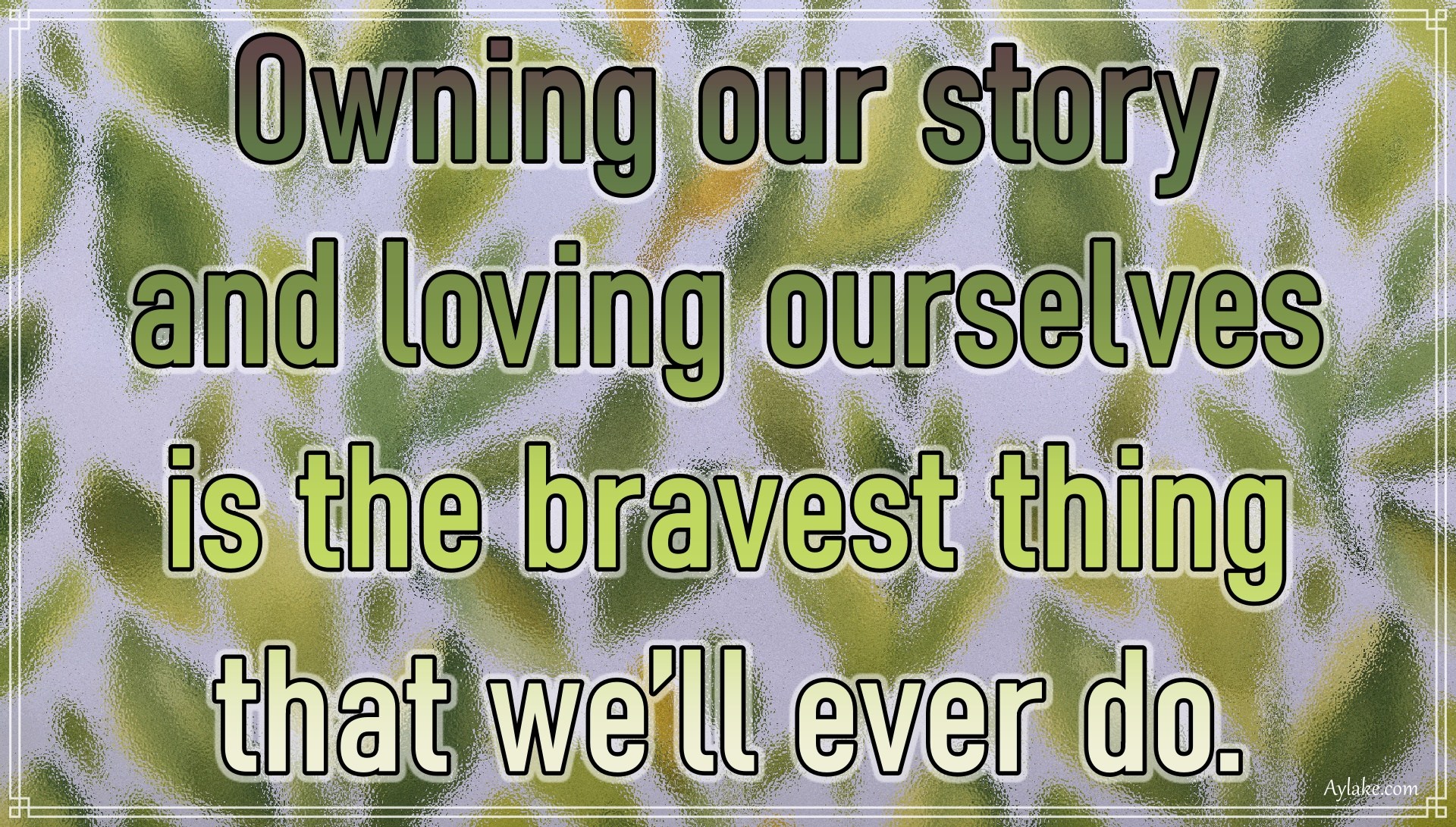 Wise quotes Owning our story and loving ourselves is the bravest thing that we will ever do Aylake